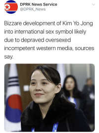 """News, Sex, and Tumblr: DPRK News Service  @DPRK_News  Bizzare development of Kim Yo Jong  into international sex symbol likely  due to depraved oversexed  incompetent western media, sources  say. <p><a href=""""http://the-mighty-birdy.tumblr.com/post/170803846173/friendly-neighborhood-ehrhardt-i-mean-they-arent"""" class=""""tumblr_blog"""">the-mighty-birdy</a>:</p>  <blockquote><p><a href=""""https://friendly-neighborhood-ehrhardt.tumblr.com/post/170803207670/i-mean-they-arent-wrong"""" class=""""tumblr_blog"""">friendly-neighborhood-ehrhardt</a>:</p><blockquote><p>i mean… they arent wrong…</p></blockquote> <p>If only this wasn't depressingly accurate</p></blockquote>"""