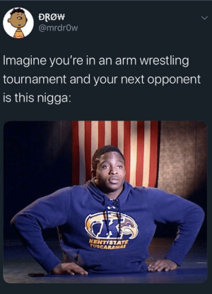 Blackpeopletwitter, Funny, and Wrestling: DRØW  @mrdrOw  Imagine you're in an arm wrestling  tournament and your next opponent  is this nigga:  KENTISTATE  TUSCARAWAS people are foul
