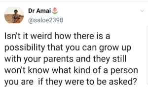 Would they know?: Dr Amai  @saloe2398  Isn't it weird how there is  possibility that you can grow up  with your parents and they still  won't know what kind of a person  you are if they were to be asked? Would they know?