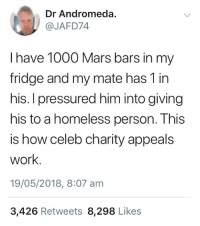 pressured: Dr Andromeda  @JAFD74  I have 1000 Mars bars in my  fridge and my mate has 1 in  his. I pressured him into giving  his to a homeless person. This  is how celeb charity appeals  work  19/05/2018, 8:07 am  3,426 Retweets 8,298 Likes
