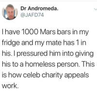 Homeless, Instagram, and Memes: Dr Andromeda.  @JAFD74  l have 1000 Mars bars in my  fridge and my mate has 1 in  his. I pressured him into giving  his to a homeless person. This  is how celeb charity appeals  work @epicfunnypage is the funniest video page on instagram 😂
