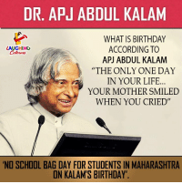 Dr Apj Abdul Kalam What Is Birthday According To Apj Abdul Kalam The Only One Day In Your Life Your Mother Smiled When You Cried Laughing Colowrs No School Bag Day For