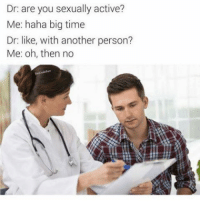 """Memes, Http, and Time: Dr: are you sexually active?  Me: haha big time  Dr: like, with another person?  Me: oh, then no <p>Ayye big time. via /r/memes <a href=""""http://ift.tt/2F0ujQf"""">http://ift.tt/2F0ujQf</a></p>"""