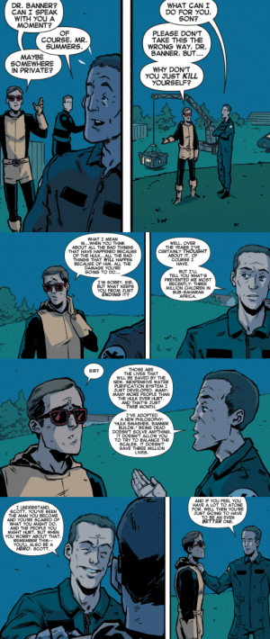 """why-i-love-comics:  Superior Spider-Man Team-Up Special #1 - """"With Mercy of the Greedy"""" (2013)written by Mike Coastaart by Michael Dialynas  Rachelle Rosenberg: DR. BANNER?  CAN I SPEAK  WITH YOU A  MOMENT?  WHAT CAN I  DO FOR YOU,  SON?  OF  COURSE, MR.  SUMMERS.  PLEASE DON'T  TAKE THIS THE  BANNER, BUT.  WHY DON'T  YOURSELF?  WRONG WAY, DR.  MAYBE  SOMEWHERE  IN PRIVATE?  YOU JUST KILL  3c  小)   WHAT I MEAN  S...WHEN YOU THINK  ABOUT ALL THE BAD THINGS  THAT HAVE HAPPENED BECAUSE  OF THE HULK...ALL THE BAD  THINGS THAT WILL HAPPEN  BECAUSE OF HIM, ALL THE  DAMAGE YOU'RE  WELL. OVER  THE YEARS I VE  CERTAINLY THOUGHT  ABOUT IT. OF  COURSEI  HAVE.  BUT I'LL  TELL YOU WHAT'S  PREVENTED ME MOST  RECENTLY: THREE  MILLION CHILDREN IN  SUB-SAHARAN  AFRICA.  GOING TO DO  ...  I'M SORRY, SIR  BUT WHAT KEEPS  YOU FROM JUST  ENDING IT   THOSE ARE  THE LIVES THAT  WILL BE SAVED BY THE  NEW, INEXPENSIVE WATER  PURIFICATION SYSTEM I  JUST DEVELOPED. MANY,  MANY MORE PEOPLE THAN  THE HULK EVER HURT  AND THAT'S JUST  THIS MONTH.  SIR?  I'VE ADOPTED  A NEW PHILOSOPHY:  HULK SMASHES, BANNER  BUILDS."""" BEING DEAD  DOESNT SOLVE ANYTHING  IT DOESN'T ALLOW YOU  TO TRY TO BALANCE THE  SCALES. IT DOESN'T  SAVE THREE MILLION  LIVES.  2   AND IF YOU FEEL YOU  HAVE A LOT TO ATONE  FOR, WELL THEN YOU'RE  JUST GOING TO HAVE  TO BE AN EVEN  BETTER ONE.  I UNDERSTAND  SCOTT. YOU'VE SEEN  THE MAN YOU BECOME  AND YOU'RE SCARED OF  WHAT YOU MIGHT DO,  AND THE PEOPLE YOU  MIGHT HURT. BUT WHEN  YOU WORRY ABOUT THAT  REMEMBER THIS--  YOU'LL ALSO BE A  HERO, SCOTT  """"bう, why-i-love-comics:  Superior Spider-Man Team-Up Special #1 - """"With Mercy of the Greedy"""" (2013)written by Mike Coastaart by Michael Dialynas  Rachelle Rosenberg"""