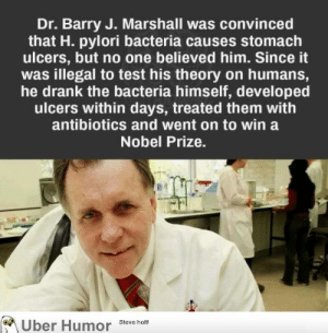Nobel Prize, Tumblr, and Uber: Dr. Barry J. Marshall was convinced  that H. pylori bacteria causes stomach  ulcers, but no one believed him. Since it  was illegal to test his theory on humans,  he drank the bacteria himself, developed  ulcers within days, treated them with  antibiotics and went on to win a  Nobel Prize.  Uber Humor  Steve holt! failnation:  Dr. Barry Marshall, incredible way to win a Nobel Prize