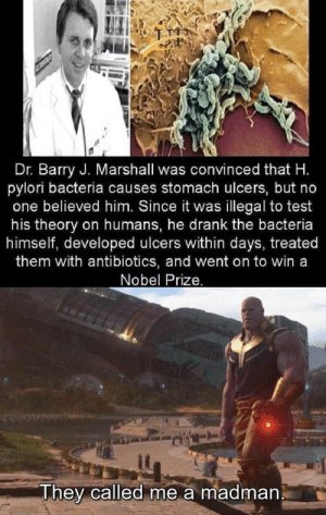 Meme, Nobel Prize, and Test: Dr. Barry J. Marshall was convinced that H.  pylori bacteria causes stomach ulcers, but no  one believed him. Since it was illegal to test  his theory on humans, he drank the bacteria  himself, developed ulcers within days, treated  them with antibiotics, and went on to win a  Nobel Prize.  They called me a madman An informative meme.