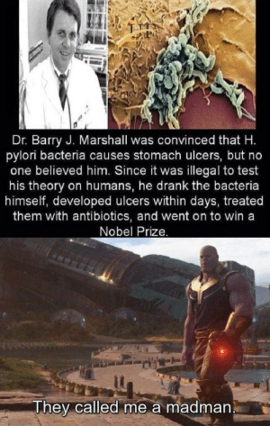 Nobel Prize, Test, and Irl: Dr. Barry J. Marshall was convinced that H  pylori bacteria causes stomach ulcers, but no  one believed him. Since it was  illegal to test  on humans, he drank the bacteria  himself, developed ulcers within days, treated  them with antibiotics, and went on to win a  Nobel Prize.  his theory  They called me a madman me_irl