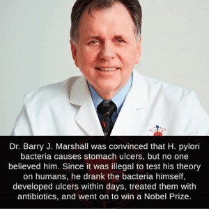 Nobel Prize, Test, and Him: Dr. Barry J. Marshall was convinced that H. pylori  bacteria causes stomach ulcers, but no one  believed him. Since it was illegal to test his theory  on humans, he drank the bacteria himself,  developed ulcers within days, treated them with  antibiotics, and went on to win a Nobel Prize. Madlad 100%