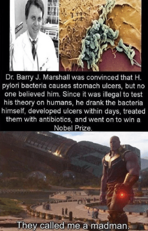 Nobel Prize, Test, and Him: Dr. Barry J. Marshall was convinced that H.  pylori bacteria causes stomach ulcers, but no  one believed him. Since it was illegal to test  his theory on humans, he drank the bacteria  himself, developed ulcers within days, treated  them with antibiotics, and went on to win a  Nobel Prize.  They called me a madman .