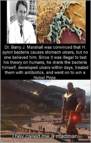 Funny, Memes, and Nobel Prize: Dr. Barry J. Marshall was convinced that H.  pylori bacteria causes stomach ulcers, but no  one believed him. Since it was illegal to test  his theory on humans, he drank the bacteria  himself, developed ulcers within days, treated  them with antibiotics, and went on to win a  Nobel Prize.  They called me a madman 76 Funny Pics And Memes We've Been Loving Lately