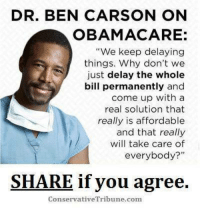 "SPOT ON!  RE-POST PATRIOTS  Dean James III%: DR. BEN CARSON ON  OBAMA CARE:  ""We keep delaying  things. Why don't we  just delay the whole  bill permanently and  come up with a  real solution that  really is affordable  and that really  will take care of  everybody?""  SHARE if you agree.  Conservative Tribune.com SPOT ON!  RE-POST PATRIOTS  Dean James III%"
