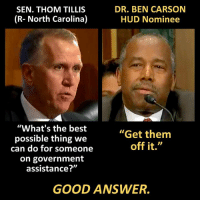 "Ben Carson, Memes, and Massachusetts: DR. BEN CARSON  SEN. THOM TILLIS  (R- North Carolina)  HUD Nominee  ""What's the best  ""Get them  possible thing we  off it.""  can do for someone  on government  assistance?""  GOOD ANSWER. Dr. Ben Carson nailed his Senate confirmation hearing to be the next Secretary of Housing and Urban Development, including dealing with some incoherent nonsense from the Senator from Massachusetts.  http://townhall.com/tipsheet/leahbarkoukis/2017/01/12/carson-warren-spar-during-confirmation-hearing-n2270571"