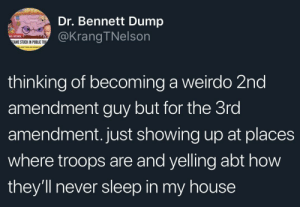 My House, News, and Tumblr: Dr. Bennett Dump  @KrangTNelson  NEWS  AME STUCK IN PUBLIC TOU  thinking of becoming a weirdo 2nd  amendment guy but for the 3ro  amendment. just showing up at places  where troops are and yelling abt how  they'll never sleep in my house bone-jar: caucasianscriptures: Quarter Pounder  i vote we start saying the third amendment means we shouldnt have to pay such egregious taxes to support the military because it infringes on our 3rd amendment right to not quarter the military. nonsense? yes. theoretically in line with the 3rd amendment in the same way the right to arms somehow applies to automatic weapons developed today? yeah Bold of you to assume Second Amendment advocates wouldn't be completely on board with protesting increased taxes to support the military.
