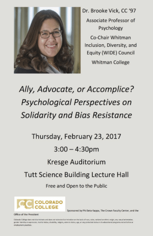 Public Events • Phi Beta Kappa Colorado College: Dr. Brooke Vick, CC '97  Associate Professor of  Psychology  Co-Chair Whitman  Inclusion, Diversity, and  Equity (WIDE) Council  Whitman College  Ally, Advocate, or Accomplice?  Psychological Perspectives on  Solidarity and Bias Resistance  Thursday, February 23, 201'7  3:00 - 4:30pm  Kresge Auditorium  Tutt Science Building Lecture Hall  Free and Open to the Public  COLORADO  COLLEGE  Sponsored by Phi Beta Kappa, The Crown Faculty Center, and the  Office of the President  Colorado College does not discriminate and does not tolerate discrimination on the basis of race, color, national or ethnic origin, sex, sexual orientation,  gender identity or expression, marital status, disability, religion, veteran status, age, or any protected status in its educational programs and activities or  employment practices. Public Events • Phi Beta Kappa Colorado College