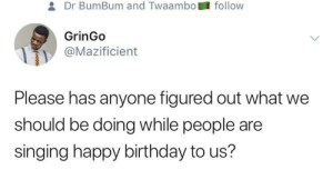 *Nods in awkward*: Dr BumBum and Twaambo  follow  GrinGo  Mazificient  Please has anyone figured out what we  should be doing while people are  singing happy birthday to us? *Nods in awkward*