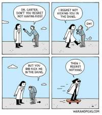Feminism, Funny, and Life: DR. CARTER,  DON'T YOU REGRET  NOT HAVING KIDS?  BUT YOU  DID KICK ME  IN THE SHINS.  I REGRET NOT  KICKING YOU IN  THE SHINS.  OW!  THEN  I  REGRET  NOTHING.  WARANDPEAS.COM Dr. Thug Life comic webcomic warandpeas cartoon thisiswhatafeministlookslike comicstrip comics discrimination elizabethpich jonathankunz workspacegoals feministmovement feminism misogyny yonkoma lol humor funny