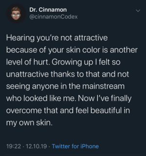 I've grown to love me for my beauty.: Dr.Cinnamon  @cinnamonCodex  Hearing you're not attractive  because of your skin color is another  level of hurt. Growing up I felt so  unattractive thanks to that and not  seeing anyone in the mainstream  who looked like me. Now I've finally  overcome that and feel beautiful in  my own skin.  19:22 12.10.19 Twitter for iPhone I've grown to love me for my beauty.