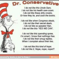 """Nothing Free: Dr. Conservative  I do not like this Uncle Sam,  I do not like his health care scam.  I do not like these dirty crooks,  Or how they lie, and cook the books.  I do not like when Congress steals,  I do not like their secret deals.  I do not like ex-speaker Nan,  I do not like this """"YES WE CAN.  I do not like this spending spree,  smart, I know that nothings free.  I do not like their smug replies,  When I complain about their lies.  I do not like this kind of hope.  I do not like it. Nope, nope, nope!!!  einvented by America is best for iFurmy"""