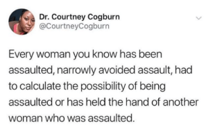 Calculate: Dr. Courtney Cogburn  @CourtneyCogburn  Every woman you know has been  assaulted, narrowly avoided assault, had  to calculate the possibility of being  assaulted or has held the hand of another  woman who was assaulted
