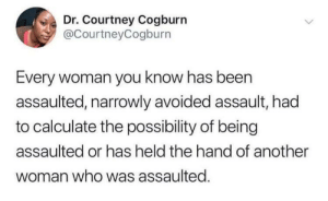 Men: let me explain to you why you're wrong about this: Dr. Courtney Cogburn  @CourtneyCogburn  Every woman you know has been  assaulted, narrowly avoided assault, had  to calculate the possibility of being  assaulted or has held the hand of another  woman who was assaulted. Men: let me explain to you why you're wrong about this