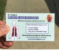 Family, Police, and Scream: Dr. Crobar's  LUNG ETENSIONS  Shhl Dont tell anyone I handed you this card  n't tell anyone I handed you this  With extended lungs you can:  . Scream longer  Breathe harder  Brag about extended lungs  This procedure is not legal but I will do it for you  Do not tell the police or my family  extendedlungs@gmail.com meirl
