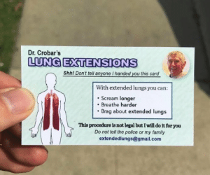 meirl by stickmeet MORE MEMES: Dr. Crobar's  LUNG ETENSIONS  Shhl Dont tell anyone I handed you this card  n't tell anyone I handed you this  With extended lungs you can:  . Scream longer  Breathe harder  Brag about extended lungs  This procedure is not legal but I will do it for you  Do not tell the police or my family  extendedlungs@gmail.com meirl by stickmeet MORE MEMES