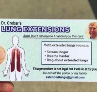 Family, Memes, and Police: Dr. Crobar's  LUNG EXTENSIONS  Shhl Don't tell anyone I handed you this card  With extended lungs you can:  Scream longer  Breathe harder  Brag about extended lungs  This procedure is not legal but Iwill do it for you  Do not tell the police or my family  extendedlungs@gmail.com Im sold