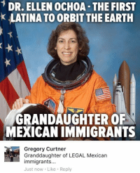 (GC): DR. ELLEN OCHOA THE FIRST  k LATINA TO ORBIT THE EARTH  GRANDAUGHTER OF  MEXICANIMMIGRANTS  Gregory Curtner  Granddaughter of LEGAL Mexican  immigrants...  Just now Like Reply (GC)