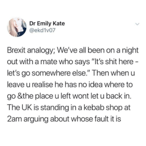 "Shit, Analogy, and Back: Dr Emily Kate  @ekd1v07  Brexit analogy; We've all been on a night  out with a mate who says ""It's shit here  let's go somewhere else."" Then when u  leave u realise he has no idea where to  go &the place u left wont let u back in.  The UK is standing in a kebab shop at  2am arguing about whose fault it is Kebab shop shambles."