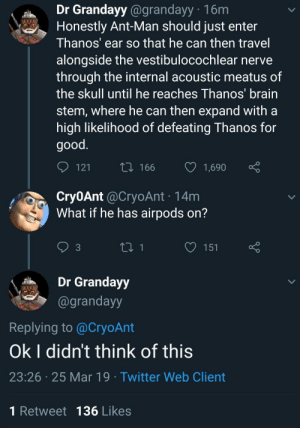 Twitter, Brain, and Good: Dr Grandayy @grandayy 16m  Honestly Ant-Man should just enter  Thanos' ear so that he can then travel  alongside the vestibulocochlear nerve  through the internal acoustic meatus of  the skull until he reaches Ihanos brain  stem, where he can then expand witha  high likelihood of defeating Thanos for  good  t0 166  1,690  Cry0Ant @CryoAnt 14m  What if he has airpods on?  3  Dr Grandayy  @grandayy  Replying to @CryoAnt  Ok I didn't think of this  23:26 25 Mar 19 Twitter Web Client  1 Retweet 136 Likes Shittttttttttt