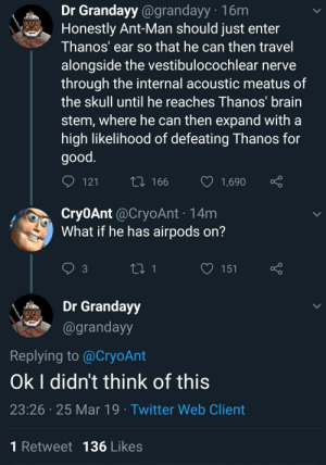 On 3: Dr Grandayy @grandayy 16m  Honestly Ant-Man should just enter  Thanos' ear so that he can then travel  alongside the vestibulocochlear nerve  through the internal acoustic meatus of  the skull until he reaches Thanos brain  stem, where he can then expand witha  high likelihood of defeating Thanos for  good  12  166 1,690  Cry0Ant @CryoAnt 14m  What if he has airpods on?  3  Grandayy  @grandayy  Replying to @CryoAnt  Ok I didn't think of this  23:26 25 Mar 19 Twitter Web Client  1 Retweet 136 Likes