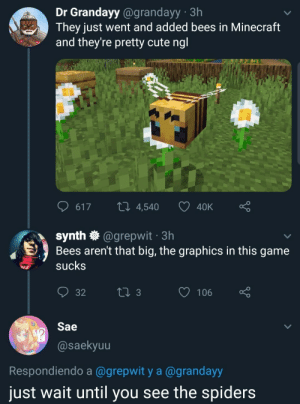 me_irl: Dr Grandayy@grandayy 3h  They just went and added bees in Minecraft  and they're pretty cute ngl  LI 4,540  617  40K  synth @grepwit 3h  Bees aren't that big, the graphics in this game  sucks  t 3  106  32  Sae  @saekyuu  Respondiendo a @grepwit y a @grandayy  just wait until you see the spiders me_irl