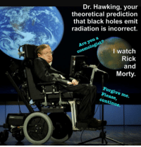 "<p>Know your place, Stephen. via /r/memes <a href=""http://ift.tt/2gLTSuz"">http://ift.tt/2gLTSuz</a></p>: Dr. Hawking, you  theoretical prediction  that black holes emit  radiation is incorrect.  Are you a  cosmologist?  I watch  Rick  and  Morty  Forgive me.  Please,  continue. <p>Know your place, Stephen. via /r/memes <a href=""http://ift.tt/2gLTSuz"">http://ift.tt/2gLTSuz</a></p>"