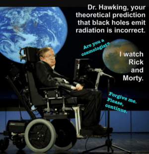 memehumor:  Know your place, Stephen.: Dr. Hawking, you  theoretical prediction  that black holes emit  radiation is incorrect.  Are you a  cosmologist?  I watch  Rick  and  Morty  Forgive me.  Please,  continue. memehumor:  Know your place, Stephen.