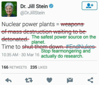 "Bad, Facts, and Memes: Dr. Jill Stein  @Dr Jill Stein  Nuclear power plants  meapons  eetematee- The safest power source on the  planet.  Time to  shut them dewn HEAeNukes  Stop fearmongering and  10:35 AM 30 Mar 16  actually do research  166 RETWEETS  235  LIKES Nuclear power can and does power huge cities. Example, New York City: its electricity power comes from nuclear power (powering wheels that make hydroelectric power). Modern nuclear technology IS NOT Chernobyl-esque anymore. Canadian reactor technology is some of the best in the world, as the newer designs are impossible to push into meltdown. Today...solar/wind cannot power huge multi-million person cities yet.  Solar and wind cannot generate as much power as nuclear and are safe options but not viable to power an entire country.  Nuclear is the safest massive power system...and can power an entire country right now. Nuclear power does not emit carbon unlike coal or gas power.  If any of you humans want to put a huge dent into climate change NOW then we all need nuclear power to power our cities until solar/wind technology evolves to be able to power large multi-million person cities.  But solar/wind isn't there yet, and it might take a couple decades to power cities like NYC.  In the meantime, nuclear power is needed.  Seriously, it's the one thing we can do NOW to really put a dent in the rapid greenhouse effect the earth is experiencing from carbon use for our world-wide huge electrical needs.  Edit: because we're tired of C/P this everywhere and there's a lot of science bros not sciencing....thank you Craig Thompson for the info: ""Here's some knowledge for y'all. The Fukushima reactor was built in 1971.....let me guess, yall don't believe [modern 21st century] cars are safe because a Pinto from the 70's blows up.""  Old nuclear technology, bros. Especially when it's built in a way that couldn't withstand a tsunami wave in an area that gets severe tsunami waves from regular earthquakes. Plus most meltdowns and such are account of improper procedures or improper cooling systems.  Edit edit: thank you Matt Dwyer for more information: Nuclear must be part of the solution.  Renewables just can't possibly generate the power we need quickly enough yet.  They will in 30 or so years, but not yet.  So right now your choices are coal and gas generators plus renewables or nuclear plus renewables.  We know for a fact that coal is a very large contributor to global warming and that we are on the edge of what could be a catastrophic chain of events.  We also have huge advancements in nuclear technology made in the last few decades which mean that it now burns fuel to almost nothing (very little low grade waste left), they are impossible to push to meltdown because they are built as a ""passive stable"", meaning that in the event of an emergency, the default configuration is safe shut down.  People are being deliberately misled when it comes to the safety of nuclear power and it's the exact same vested interests doing it.  Fukushima is the worst nuclear event we've seen in decades and it wasn't (and isn't) even that bad. It was a 44 year old reactor built on the earthquake centre of the pacific on the country that invented the term tsunami. Yet it had survived 44 years without incident, despite its flawed old technology, despite the many earthquakes it's seen in its life and despite the relatively poor overall location on which it was built.   Have a read of this page here: https://en.m.wikipedia.org/wiki/List_of_nuclear_and_radiation_accidents_by_death_toll  Then compare it to this one: https://en.m.wikipedia.org/wiki/Energy_accidents In this last one I'd like you to pay particular attention to where solar and wind are in the table compared to both coal and nuclear.   ""I love renewable energy, I have it on my own home (5kw solar) but it is decades away from being able to provide the full power we need as a society, particularly for big cities like New York, Tokyo, Beijing, Seoul, etc."""