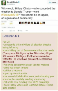 Is this her end game?   Sent by Jacob, a patriot.: Dr. Jill Stein  Follow  Dr JillStein  Why would Hillary Clinton  who conceded the  election to Donald Trump-want  #Recount 2016  You cannot be on-again  off again about democracy.  275  501  141 PM 26 Nov 2016  t 275  100392147  >be Jill  constantly shit on Hillary all election despite  being left wing  >cuck Hillary out of Bernie voters that she needs  (Trump won Michigan by like 10k votes, Jill got  50k votes in Michigan. If Jill voters would've  voted for Hill we'd have president elect Clinton  right now.)  >hill shills constantly attack you for months  send you death threats  call for a recount  open up donation site  the same hill shills that were just attacking you  are now desperately sending you money  >hill shills now funding your 2020 campaign  cuck Hillary voters one last time before Trump  gets elected Is this her end game?   Sent by Jacob, a patriot.