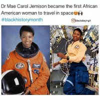 Memes, Nasa, and American: Dr Mae Carol Jemison became the first African  American woman to travel in space  #blackhistorymonth  Oblackslayingit 🙌🏾💯👏🏽 BlackHistoryMonth Mae C. Jemison (born October 17, 1956) is an American astronaut and physician who, on June 4, 1987, became the first African-American woman to be admitted into NASA's astronaut training program. On September 12, 1992, Jemison finally flew into space with six other astronauts aboard the Endeavour on mission STS47, becoming the first African-American woman in space. In recognition of her accomplishments, Jemison has received several awards and honorary doctorates. Via @blackslayingit blackslayingit