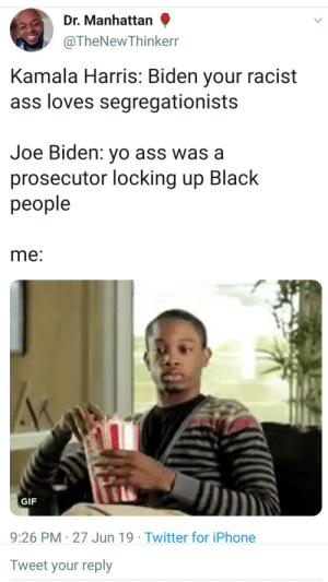 Fake woke minds think alike: Dr. Manhattan  @TheNewThinkerr  Kamala Harris: Biden your racist  ass loves segregationists  Joe Biden: yo ass was a  prosecutor locking up Black  people  me:  GIF  9:26 PM 27 Jun 19 Twitter for iPhone  Tweet your reply Fake woke minds think alike