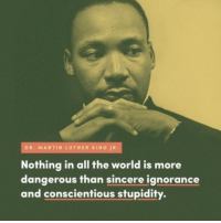 Martin Luther King, Jr.'s words are as relevant today as they've ever been: http://bit.ly/2iv3rkh: DR. MARTIN LUTHER KING JR.  Nothing in all the world is more  dangerous than sincere ignorance  and conscientious stupidity. Martin Luther King, Jr.'s words are as relevant today as they've ever been: http://bit.ly/2iv3rkh