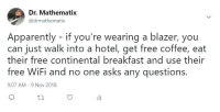 Apparently, Blackpeopletwitter, and Funny: Dr. Mathematix  @drmathematix  Apparently - if you're wearing a blazer, you  can just walk into a hotel, get free coffee, eat  their free continental breakfast and use their  free WiFi and no one asks any questions.  9:07 AM -9 Nov 2018
