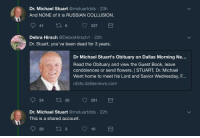 Book, Condolences, and Dallas: Dr. Michael Stuart @mstuartdds 23h  And NONE of it is RUSSIAN COLLUSION  9 6337  Debra Hirsch @DebraHirsch1 .22h  Dr. Stuart, you've been dead for 3 years.  Dr Michael Stuart's Obituary on Dallas Morning Ne...  Read the Obituary and view the Guest Book, leave  condolences or send flowers. STUART, Dr. Michael  Went home to meet his Lord and Savior Wednesday, F.  obits.dallasnews.com  24  ti 30 291  Dr. Michael Stuart @mstuartdds 22h  This is a shared account.  29 310 A Mediocrely Sized Dump