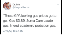 """<p>Them GPA gas prices&hellip; (via /r/BlackPeopleTwitter)</p>: Dr. Mo  @theycallhermo  """"These GPA looking gas prices gotta  go. Gas $3.89. Suma Cum Laude  gas. I need academic probation gas.  4/22/14, 12:46 AM <p>Them GPA gas prices&hellip; (via /r/BlackPeopleTwitter)</p>"""