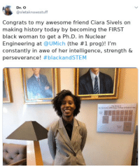 Ciara, Black, and History: Dr. O  @oletaknowsstuff  Congrats to my awesome friend Ciara Sivels on  making history today by becoming the FIRST  black woman to get a Ph.D. in Nuclear  Engineering at @UMịch (the #1 prog)! I'm  constantly in awe of her intelligence, strength &  perseverance! Black excellence