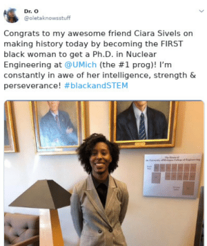Ciara, Dank, and Memes: Dr. O  @oletaknowsstuff  Congrats to my awesome friend Ciara Sivels on  making history today by becoming the FIRST  black woman to get a Ph.D. in Nuclear  Engineering at @UMịch (the #1 prog)! I'm  constantly in awe of her intelligence, strength &  perseverance! Black excellence by Xaniux MORE MEMES