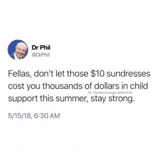 Child Support, Summer, and Strong: Dr Phil  @DrPhil  Fellas, don't let those $10 sundresses  cost you thousands of dollars in child  support this summer, stay strong.  5/15/18, 6:30 AM  IG: therecoveringproblemchild Dr Phil with the words of wisdom