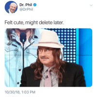 Idk yet: Dr. Phil  @DrPhil  Felt cute, might delete later.  10/30/18, 1:03 PM Idk yet