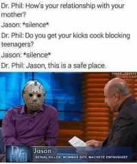 JasonVoorhees Jason Fridaythe13th DrPhil talkshow relationship mother cockblock teenagers monster slasher horrormovie horrormovies horror horrorfan horrorlife horrorinc epic meme memes funny fuckery funnyshit hilarious humor haha ctfu lmfao lmao lol: Dr. Phil: How's your relationship with your  mother?  Jason: *silence*  Dr. Phil Do you get your kicks cock blocking  teenagers?  Jason: *silence*  Dr. Phil: Jason, this is a safe place.  eanxiety is  Jason  SERIAL KILLER, MOMMAS BOY, MACHETE ENTHUSIAST JasonVoorhees Jason Fridaythe13th DrPhil talkshow relationship mother cockblock teenagers monster slasher horrormovie horrormovies horror horrorfan horrorlife horrorinc epic meme memes funny fuckery funnyshit hilarious humor haha ctfu lmfao lmao lol