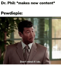 dr phil: Dr. Phil: *makes new content*  Pewdiepie:  Don't mind if I do