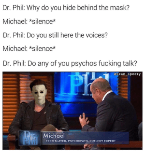 Fucking, Slayer, and The Mask: Dr. Phil: Why do you hide behind the mask?  Michael: silence*  Dr. Phii: Do you still nere the voices?  Michael: *silence*  Dr. Phil: Do any of you psychos fucking talk?  asean speezy  Michael  TEEN SLAYER, PSYCHOPATH, CUTLERY EXPERT