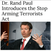It's really sad that a bill needs to be established to bar our government from arming the terrorists we are supposed to be fighting. The US has armed, and even trained militants from all over the Middle East, primarily to aid the rebels attempting to overthrow Assad. This needs to end.: Dr. Rand Paul  Introduces the Stop  Arming Terrorists  Act It's really sad that a bill needs to be established to bar our government from arming the terrorists we are supposed to be fighting. The US has armed, and even trained militants from all over the Middle East, primarily to aid the rebels attempting to overthrow Assad. This needs to end.